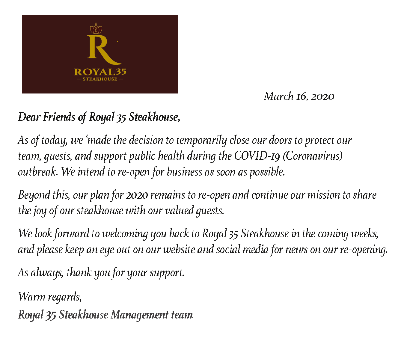 Dear Friends of Royal 35 Steakhouse, we made the decision to temporarily close our doors to protect our team, guests, and support public health during the COVID-19 (Coronavirus). We intend to re-open for business as soon as possible.